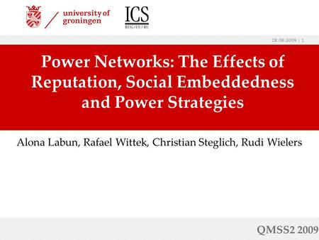 28.08.2009 | 1 Power Networks: The Effects of Reputation, Social Embeddedness and Power Strategies QMSS2 2009 Alona Labun, Rafael Wittek, Christian Steglich,