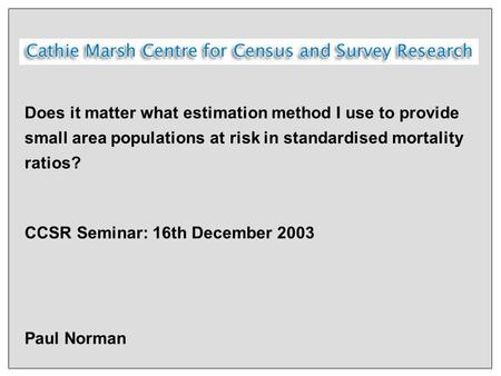 Does it matter what estimation method I use to provide small area populations at risk in standardised mortality ratios? CCSR Seminar: 16th December 2003.