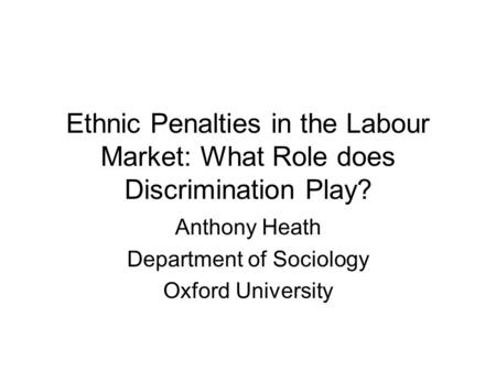 Ethnic Penalties in the Labour Market: What Role does Discrimination Play? Anthony Heath Department of Sociology Oxford University.