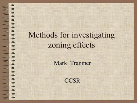 Methods for investigating zoning effects Mark Tranmer CCSR.