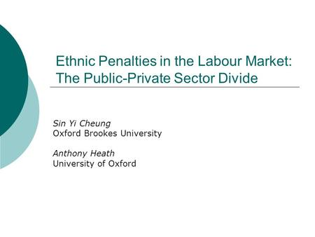 Ethnic Penalties in the Labour Market: The Public-Private Sector Divide Sin Yi Cheung Oxford Brookes University Anthony Heath University of Oxford.