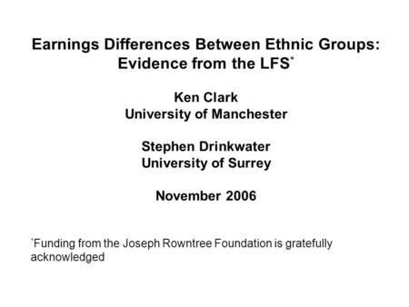 Earnings Differences Between Ethnic Groups: Evidence from the LFS * Ken Clark University of Manchester Stephen Drinkwater University of Surrey November.