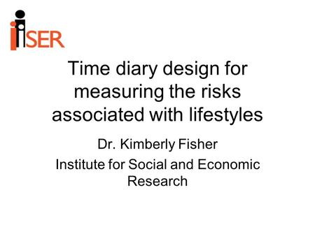 Time diary design for measuring the risks associated with lifestyles Dr. Kimberly Fisher Institute for Social and Economic Research.