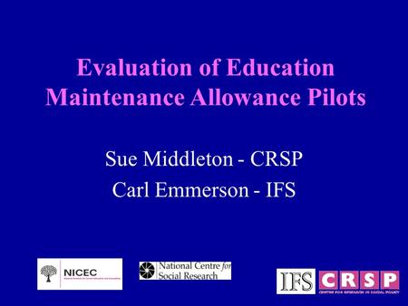 Evaluation of Education Maintenance Allowance Pilots Sue Middleton - CRSP Carl Emmerson - IFS.
