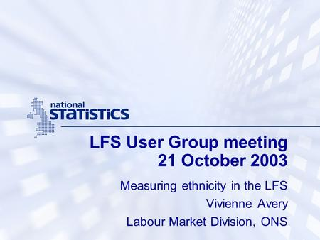 LFS User Group meeting 21 October 2003 Measuring ethnicity in the LFS Vivienne Avery Labour Market Division, ONS.