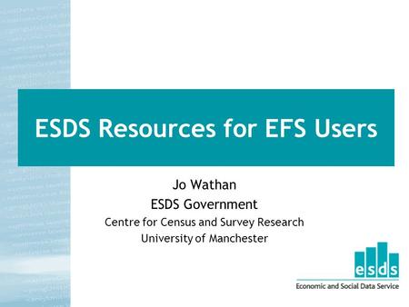 ESDS Resources for EFS Users Jo Wathan ESDS Government Centre for Census and Survey Research University of Manchester.
