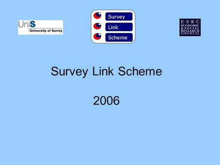 Survey Link Scheme 2006 Survey Link Scheme. HISTORY The Scheme was founded in 1981 by Professor Aubrey McKennell and has been supported by ESRC ever since.
