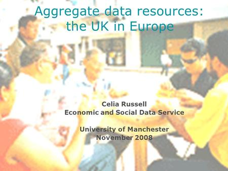 Celia Russell Economic and Social Data Service University of Manchester November 2008 Aggregate data resources: the UK in Europe.