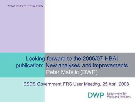 Looking forward to the 2006/07 HBAI publication: New analyses and improvements Peter Matejic (DWP) Households Below Average Income ESDS Government FRS.
