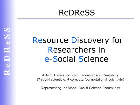 R e D R e S S Resource Discovery for Researchers in e-Social Science ReDReSS A Joint Application from Lancaster and Daresbury (7 social scientists, 6 computer/computational.