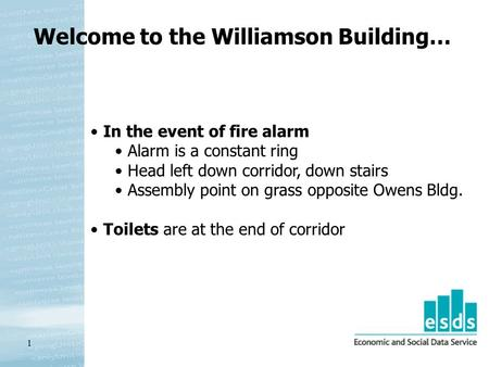 1 Welcome to the Williamson Building… In the event of fire alarm Alarm is a constant ring Head left down corridor, down stairs Assembly point on grass.