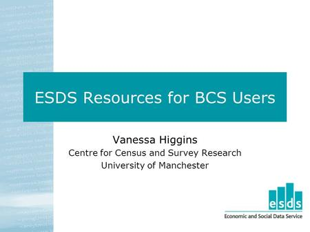ESDS Resources for BCS Users Vanessa Higgins Centre for Census and Survey Research University of Manchester.
