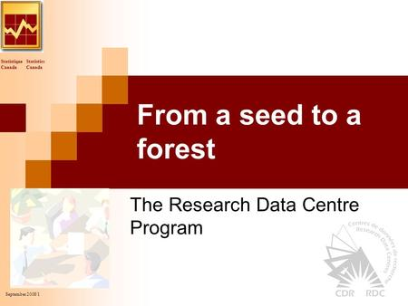Statistics Canada Statistique Canada September 2008/1 From a seed to a forest The Research Data Centre Program.