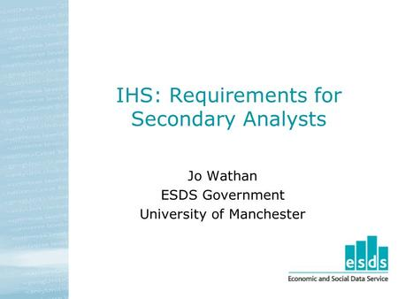 IHS: Requirements for Secondary Analysts Jo Wathan ESDS Government University of Manchester.