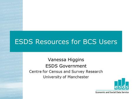 ESDS Resources for BCS Users Vanessa Higgins ESDS Government Centre for Census and Survey Research University of Manchester.