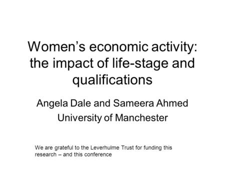 Womens economic activity: the impact of life-stage and qualifications Angela Dale and Sameera Ahmed University of Manchester We are grateful to the Leverhulme.
