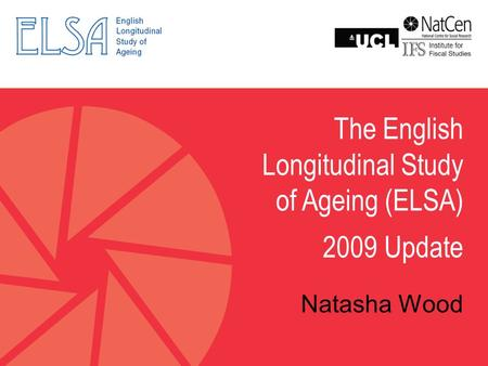 The English Longitudinal Study of Ageing (ELSA) 2009 Update Natasha Wood.