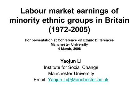 Yaojun Li Institute for Social Change Manchester University   Labour market earnings of minority.