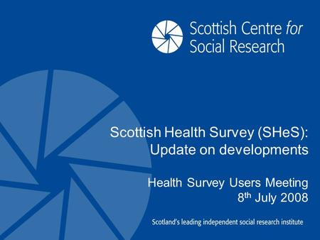 Scottish Health Survey (SHeS): Update on developments Health Survey Users Meeting 8 th July 2008.
