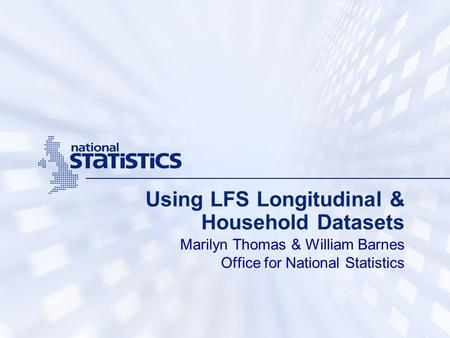 Using LFS Longitudinal & Household Datasets Marilyn Thomas & William Barnes Office for National Statistics.