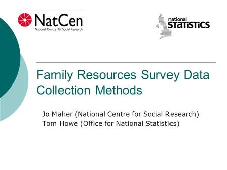 Family Resources Survey Data Collection Methods Jo Maher (National Centre for Social Research) Tom Howe (Office for National Statistics)