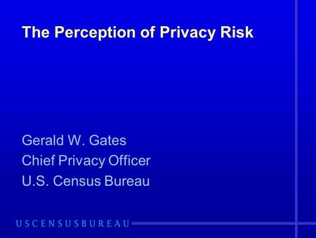 The Perception of Privacy Risk Gerald W. Gates Chief Privacy Officer U.S. Census Bureau.