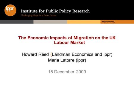 The Economic Impacts of Migration on the UK Labour Market Howard Reed (Landman Economics and ippr) Maria Latorre (ippr) 15 December 2009.
