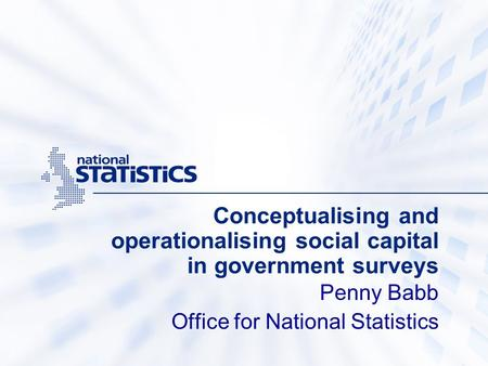 Conceptualising and operationalising social capital in government surveys Penny Babb Office for National Statistics.