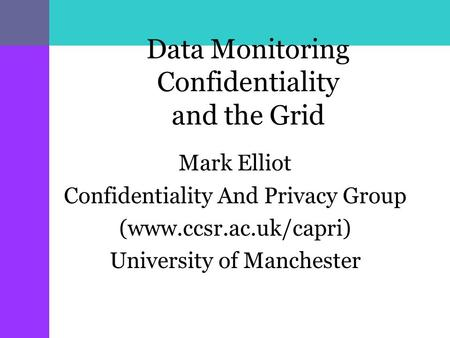 Data Monitoring Confidentiality and the Grid Mark Elliot Confidentiality And Privacy Group (www.ccsr.ac.uk/capri) University of Manchester.