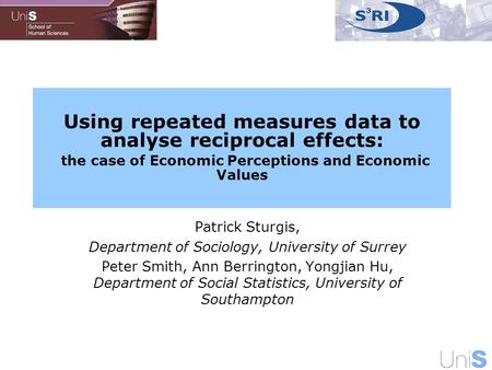 Using repeated measures data to analyse reciprocal effects: the case of Economic Perceptions and Economic Values Patrick Sturgis, Department of Sociology,