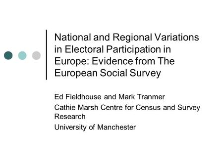 National and Regional Variations in Electoral Participation in Europe: Evidence from The European Social Survey Ed Fieldhouse and Mark Tranmer Cathie Marsh.