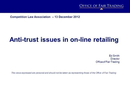 IMPACT ESTIMATION PROJECT h o r i z o n s c a n n i n g Anti-trust issues in on-line retailing Ed Smith Director Office of Fair Trading The views expressed.
