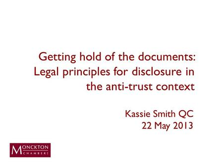 Getting hold of the documents: Legal principles for disclosure in the anti-trust context Kassie Smith QC 22 May 2013.