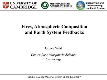 Fires, Atmospheric Composition and Earth System Feedbacks Oliver Wild Centre for Atmospheric Science Cambridge JULES Science Meeting, Exeter, 28-29 June.
