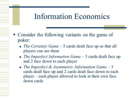 Information Economics Consider the following variants on the game of poker: The Certainty Game – 5 cards dealt face up so that all players can see them.