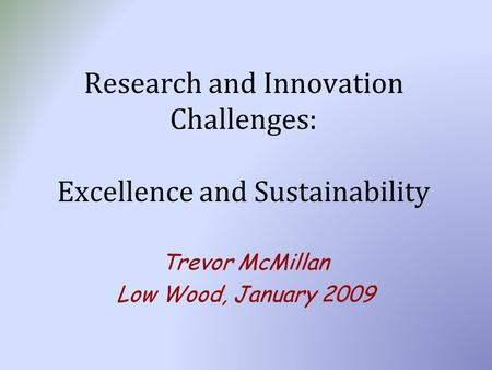 Research and Innovation Challenges: Excellence and Sustainability Trevor McMillan Low Wood, January 2009.