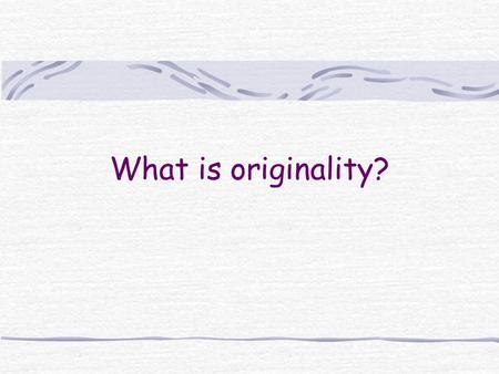 What is originality?. Todays session will include… 1. Some definitions of originality 2. Developing originality 3. Expression of originality.