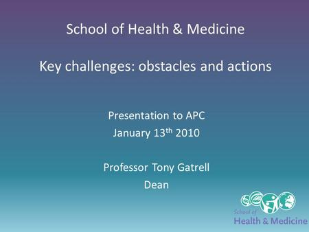 School of Health & Medicine Key challenges: obstacles and actions Presentation to APC January 13 th 2010 Professor Tony Gatrell Dean.