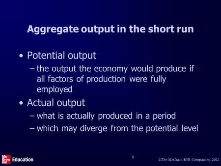 © © The McGraw-Hill Companies, 2002 0 Aggregate output in the short run Potential output –the output the economy would produce if all factors of production.