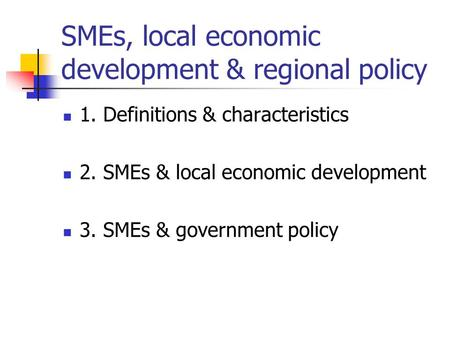 SMEs, local economic development & regional policy 1. Definitions & characteristics 2. SMEs & local economic development 3. SMEs & government policy.