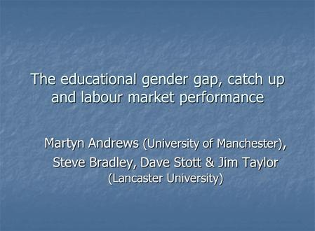 The educational gender gap, catch up and labour market performance Martyn Andrews (University of Manchester), Steve Bradley, Dave Stott & Jim Taylor (Lancaster.