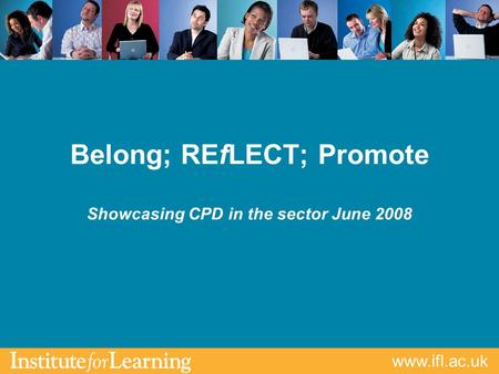 Www.ifl.ac.uk Belong; REfLECT; Promote Showcasing CPD in the sector June 2008.