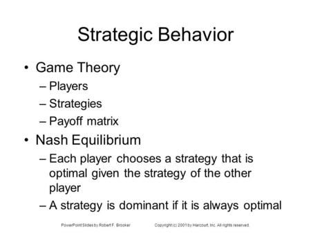 PowerPoint Slides by Robert F. BrookerCopyright (c) 2001 by Harcourt, Inc. All rights reserved. Strategic Behavior Game Theory –Players –Strategies –Payoff.
