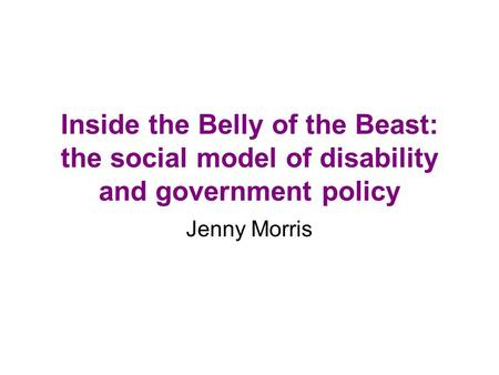 Inside the Belly of the Beast: the social model of disability and government policy Jenny Morris.