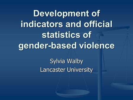 Development of indicators and official statistics of gender-based violence Sylvia Walby Lancaster University.
