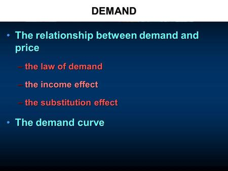 DEMAND The relationship between demand and priceThe relationship between demand and price –the law of demand –the income effect –the substitution effect.