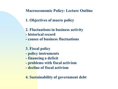 Macroeconomic Policy: Lecture Outline 1. Objectives of macro policy 2. Fluctuations in business activity - historical record - causes of business fluctuations.