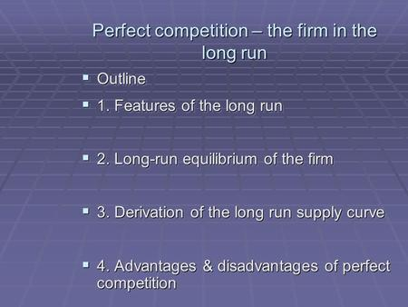 Perfect competition – the firm in the long run Outline Outline 1. Features of the long run 1. Features of the long run 2. Long-run equilibrium of the firm.