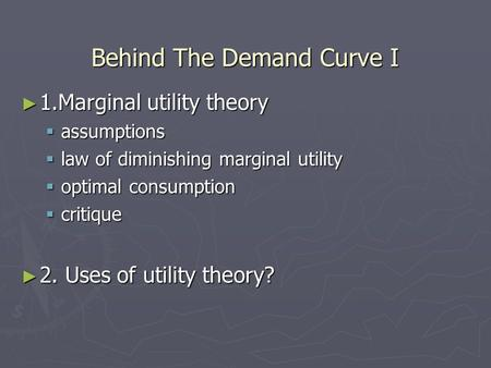 Behind The Demand Curve I 1.Marginal utility theory 1.Marginal utility theory assumptions assumptions law of diminishing marginal utility law of diminishing.