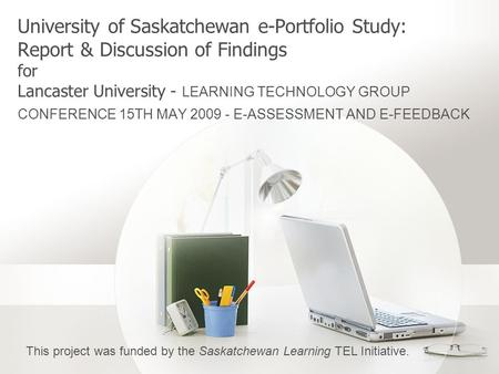 University of Saskatchewan e-Portfolio Study: Report & Discussion of Findings for Lancaster University - LEARNING TECHNOLOGY GROUP CONFERENCE 15TH MAY.